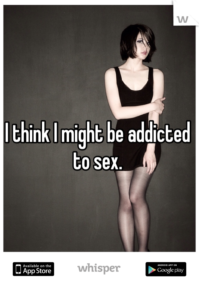 I think I might be addicted to sex.