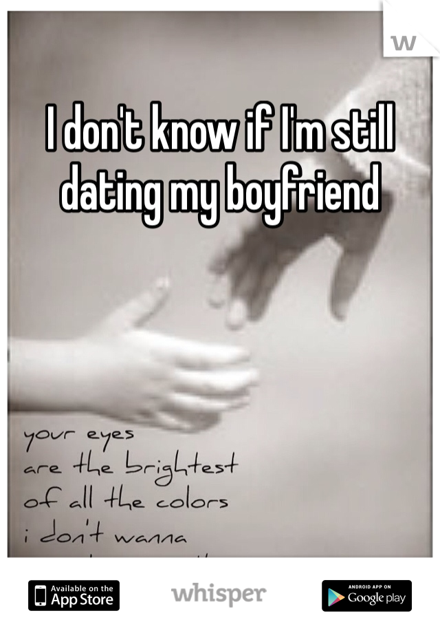 I don't know if I'm still dating my boyfriend