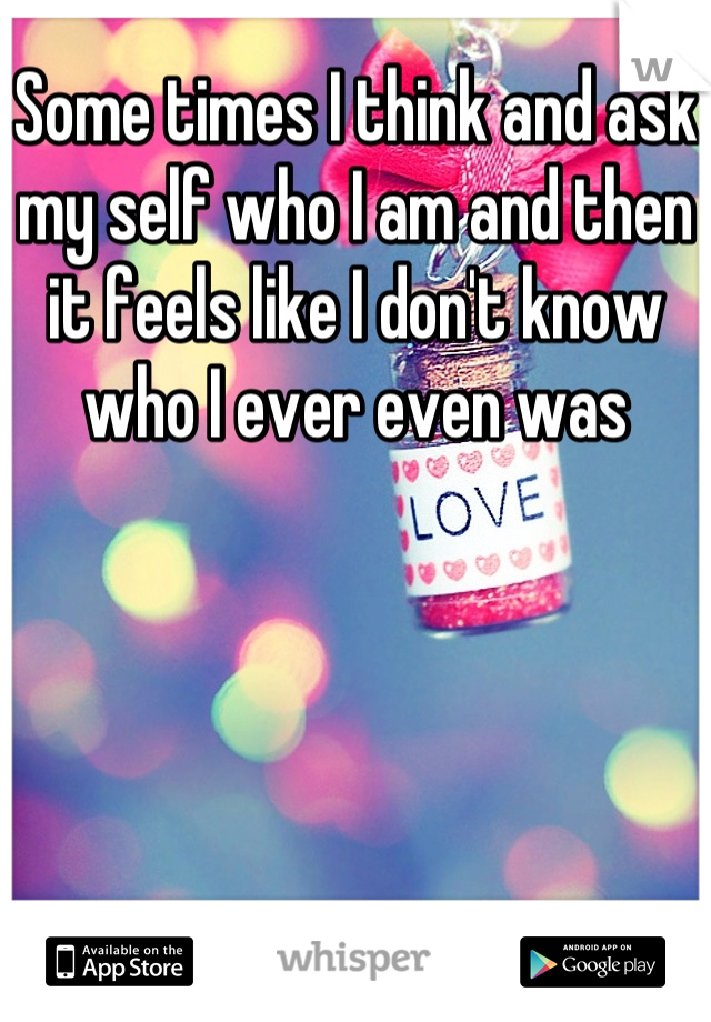 Some times I think and ask my self who I am and then it feels like I don't know who I ever even was