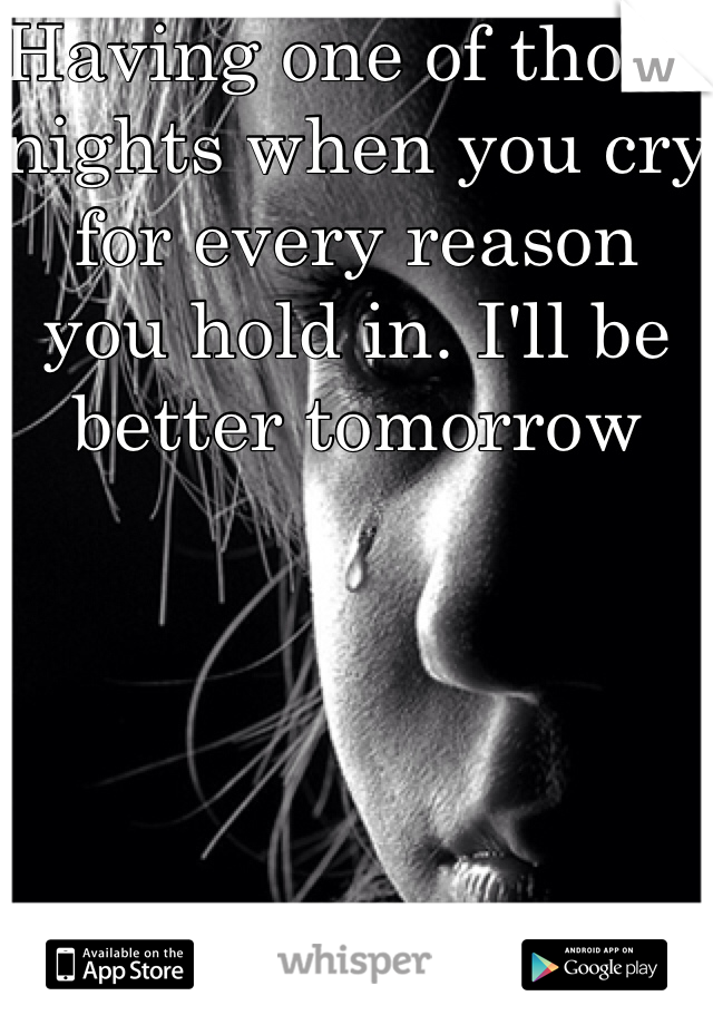 Having one of those nights when you cry for every reason you hold in. I'll be better tomorrow