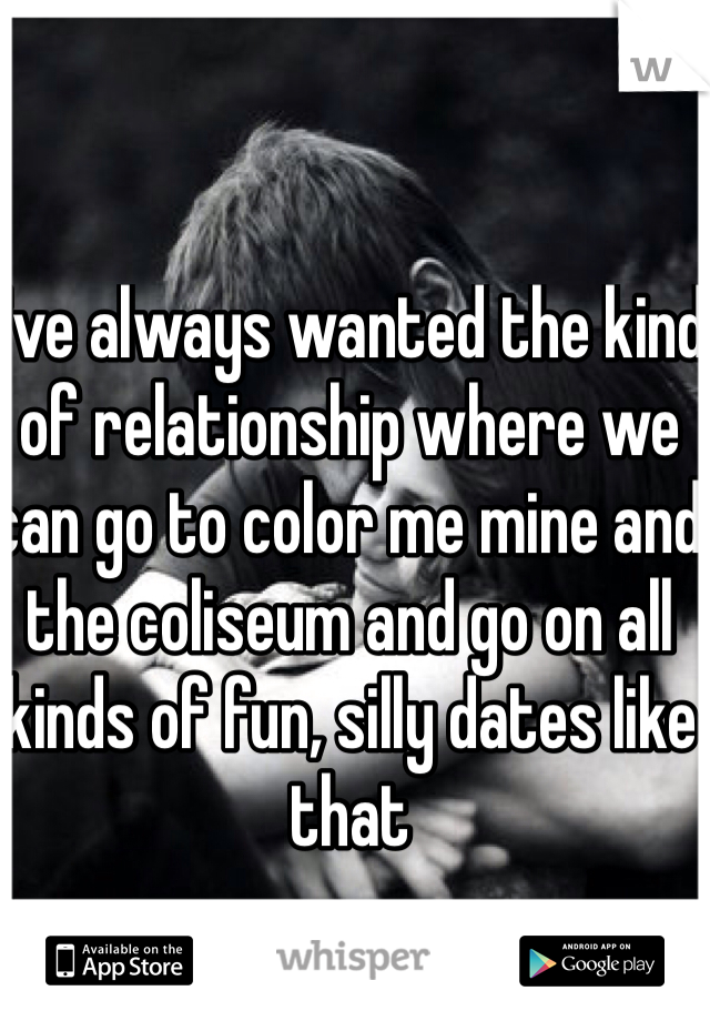 I've always wanted the kind of relationship where we can go to color me mine and the coliseum and go on all kinds of fun, silly dates like that