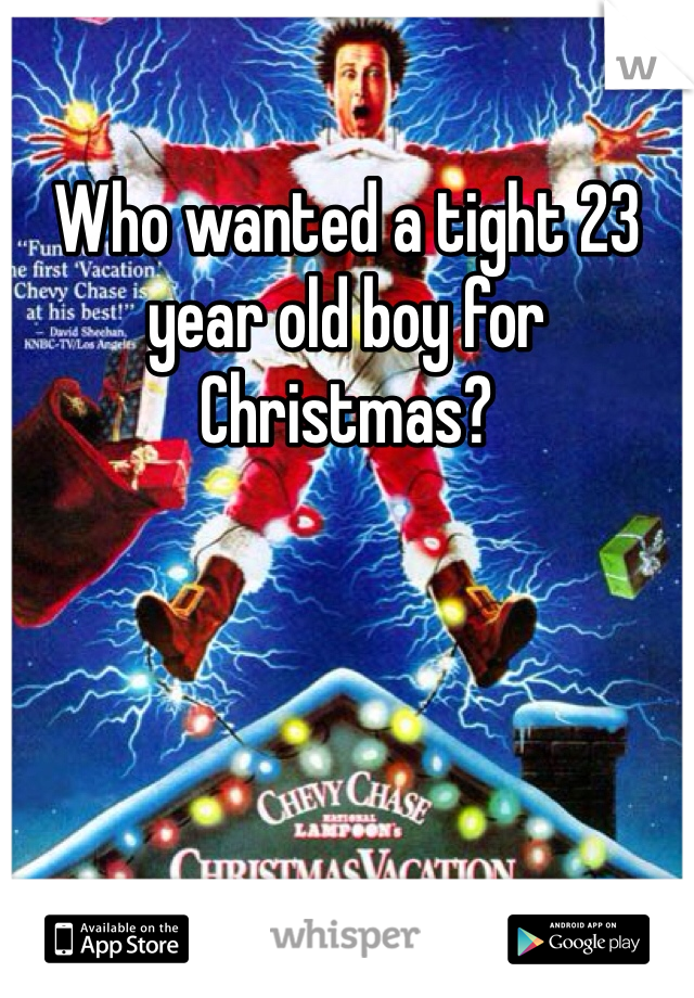 Who wanted a tight 23 year old boy for Christmas?