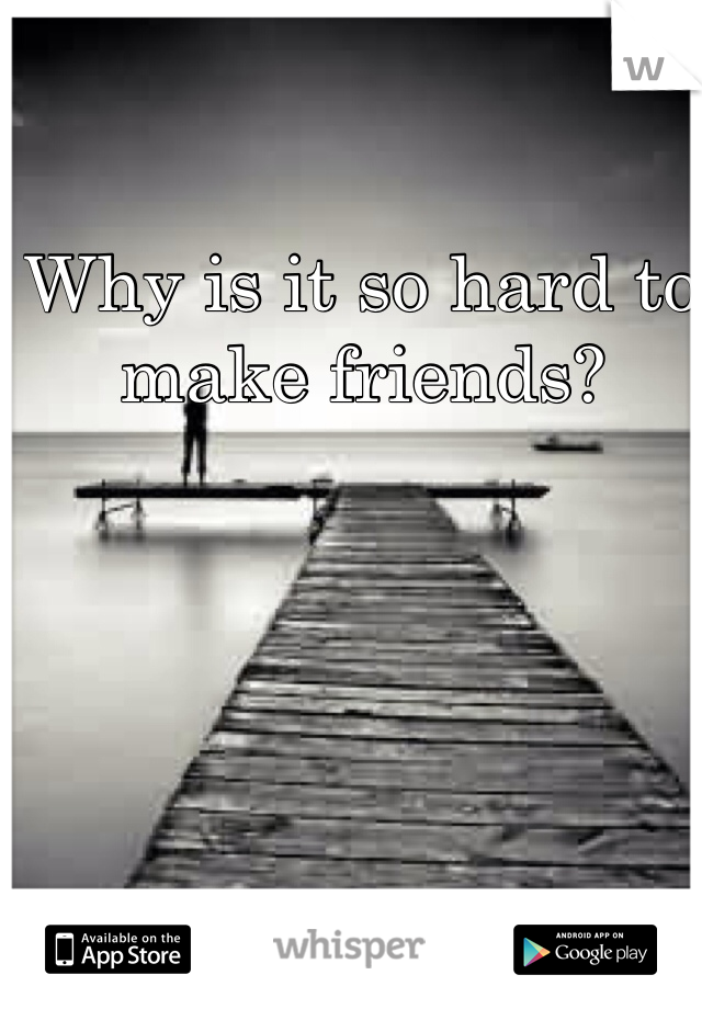 Why is it so hard to make friends?