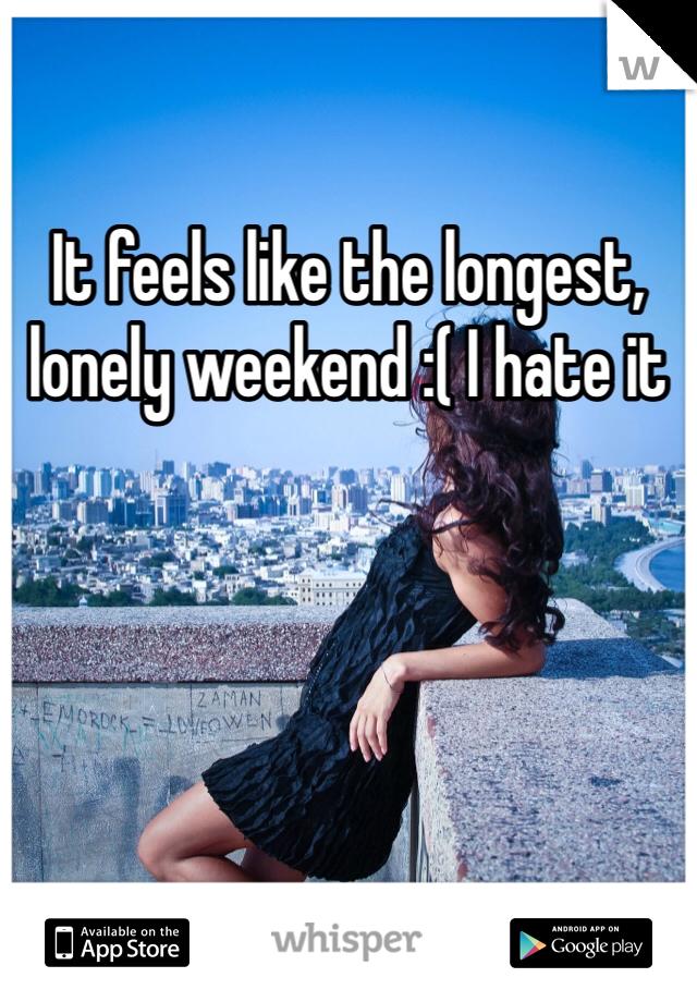 It feels like the longest, lonely weekend :( I hate it