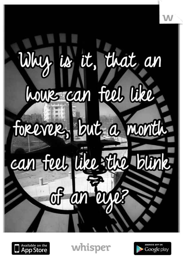 Why is it, that an hour can feel like forever, but a month can feel like the blink of an eye?