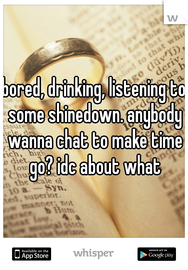 bored, drinking, listening to some shinedown. anybody wanna chat to make time go? idc about what