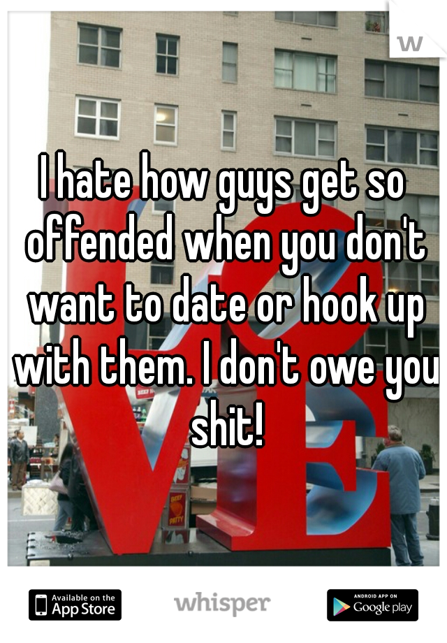 I hate how guys get so offended when you don't want to date or hook up with them. I don't owe you shit!