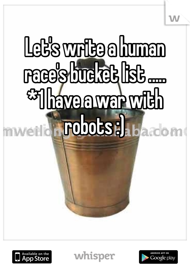 Let's write a human race's bucket list ..... *1 have a war with robots :)