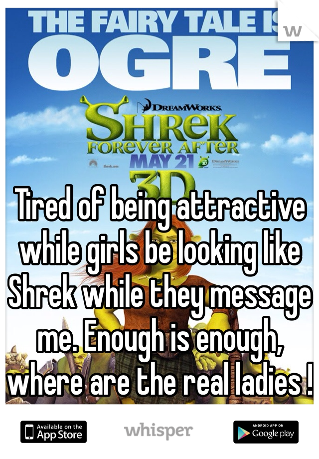 Tired of being attractive while girls be looking like Shrek while they message me. Enough is enough, where are the real ladies !