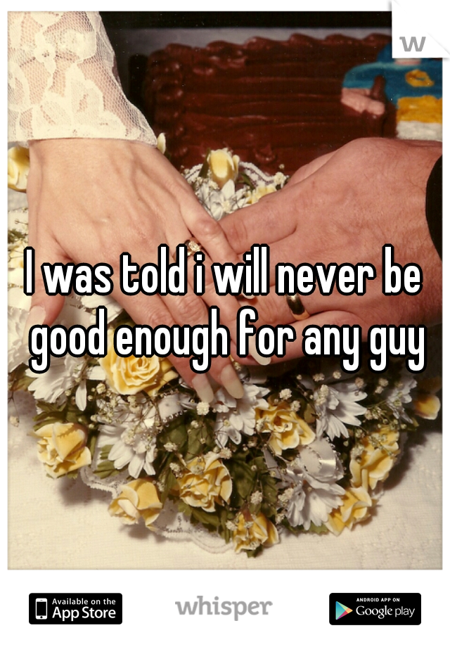 I was told i will never be good enough for any guy