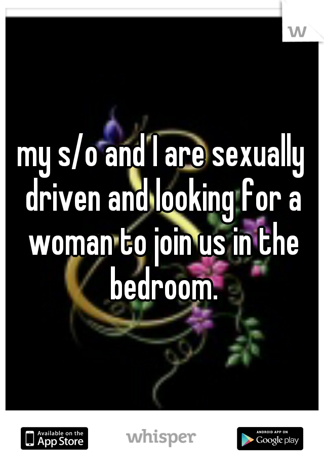 my s/o and I are sexually driven and looking for a woman to join us in the bedroom.