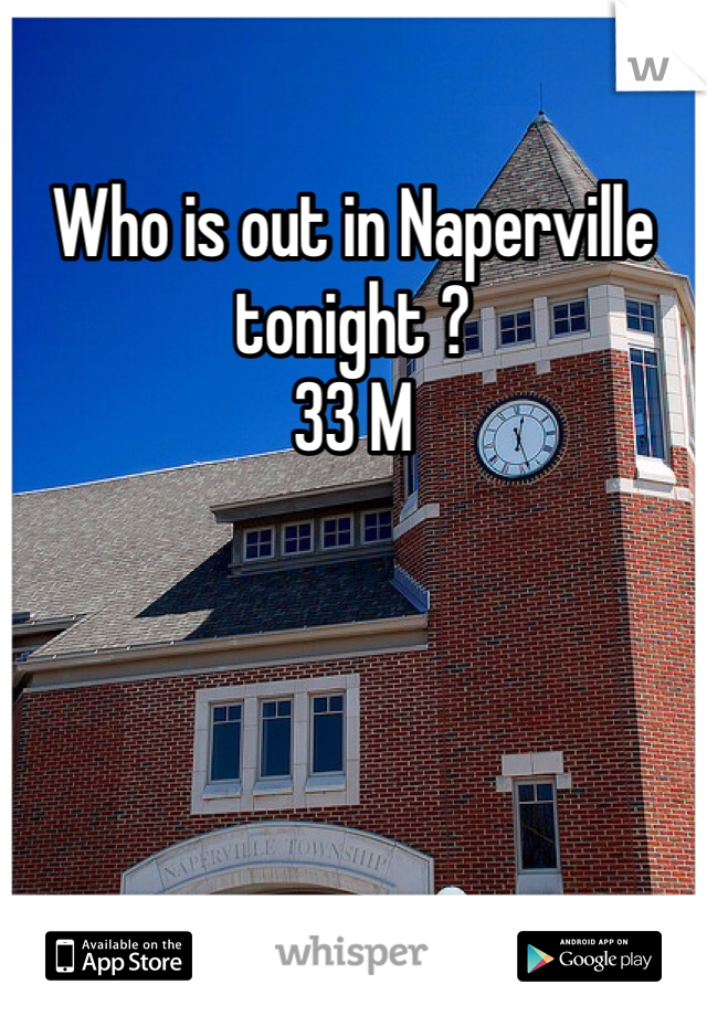 Who is out in Naperville tonight ?  33 M