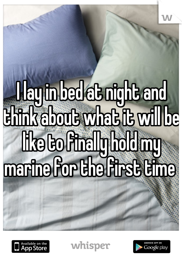 I lay in bed at night and think about what it will be like to finally hold my marine for the first time