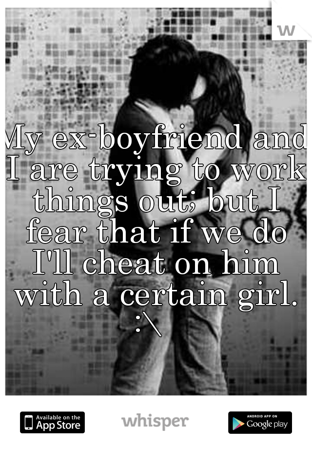 My ex-boyfriend and I are trying to work things out; but I fear that if we do I'll cheat on him with a certain girl. :\