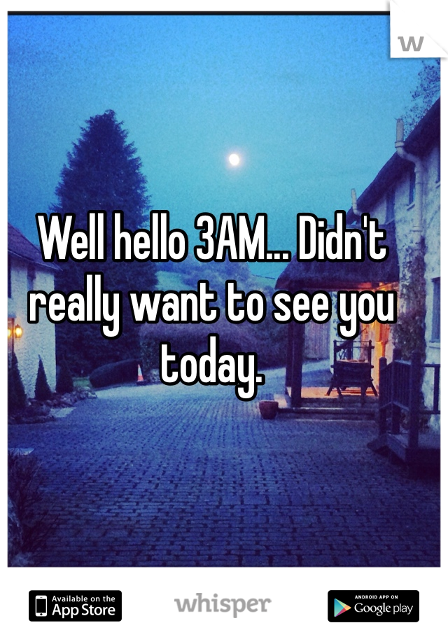 Well hello 3AM... Didn't really want to see you today.