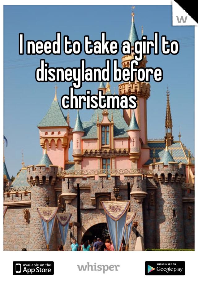 I need to take a girl to disneyland before christmas
