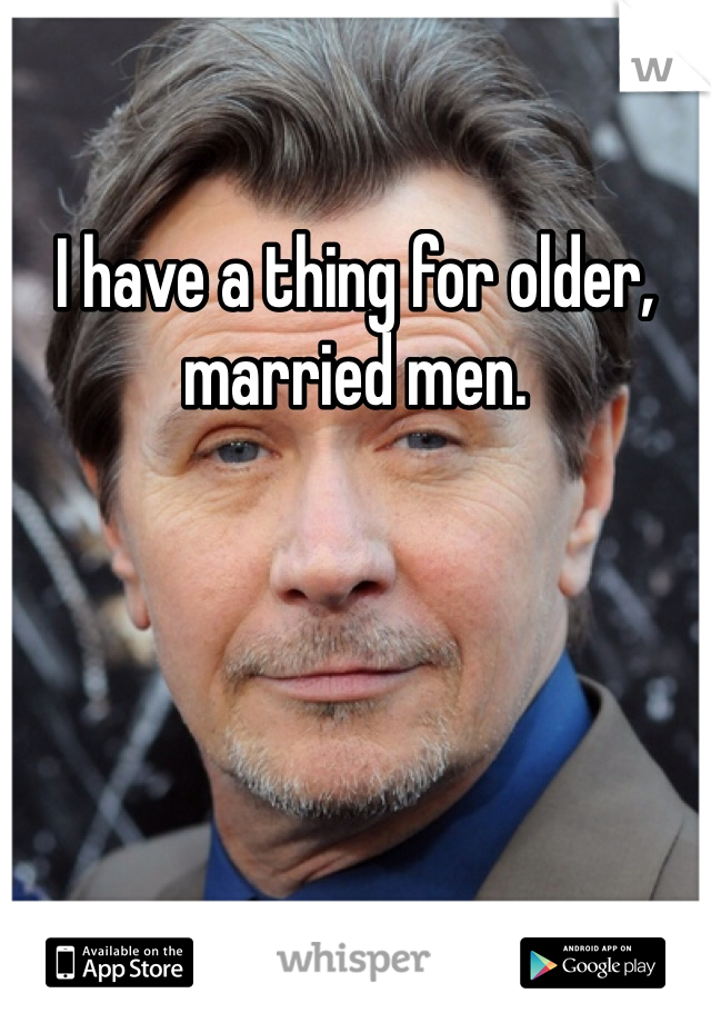 I have a thing for older, married men.