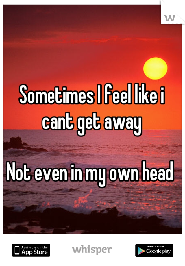 Sometimes I feel like i cant get away  Not even in my own head