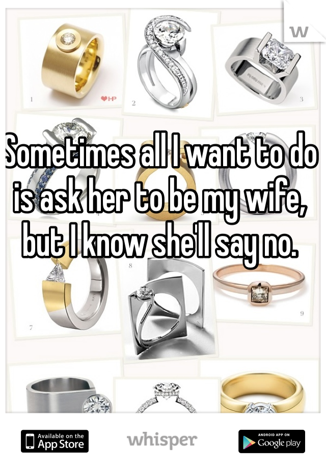 Sometimes all I want to do is ask her to be my wife, but I know she'll say no.