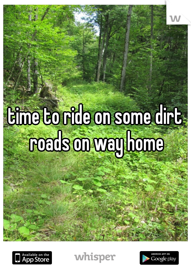 time to ride on some dirt roads on way home