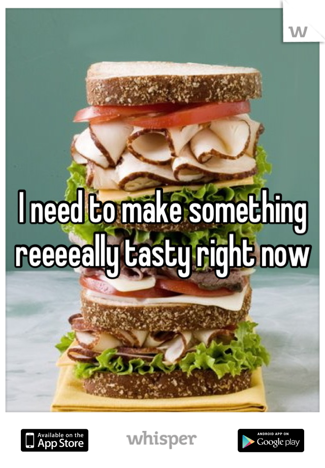 I need to make something reeeeally tasty right now