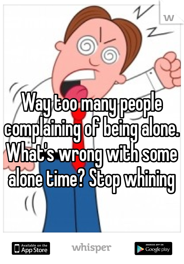 Way too many people complaining of being alone. What's wrong with some alone time? Stop whining
