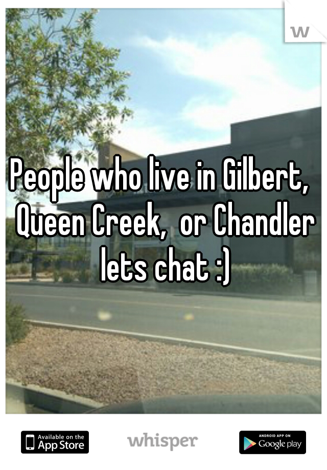 People who live in Gilbert,  Queen Creek,  or Chandler lets chat :)