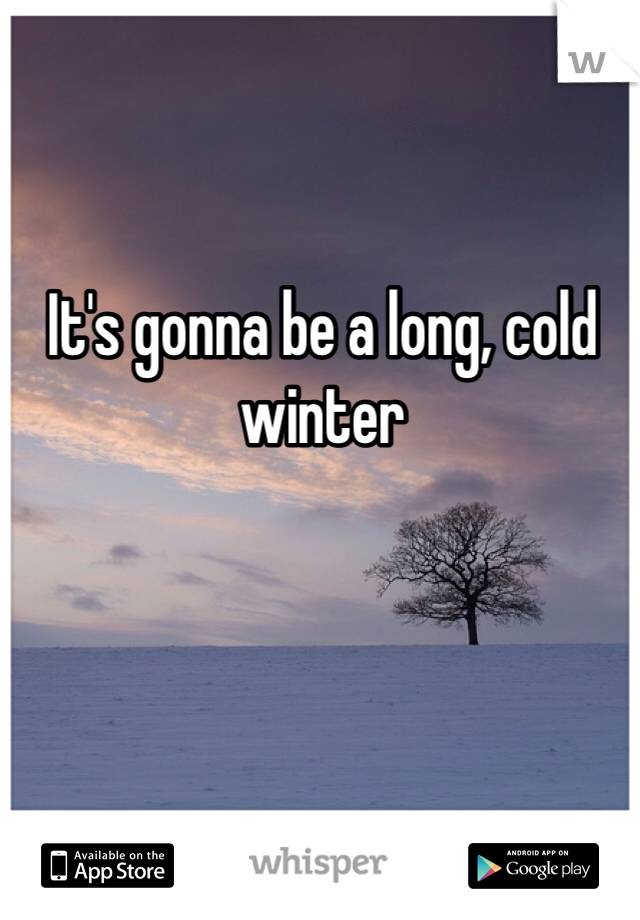 It's gonna be a long, cold winter