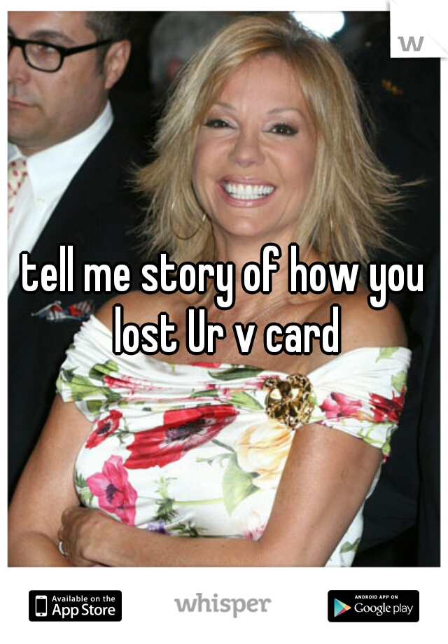tell me story of how you lost Ur v card