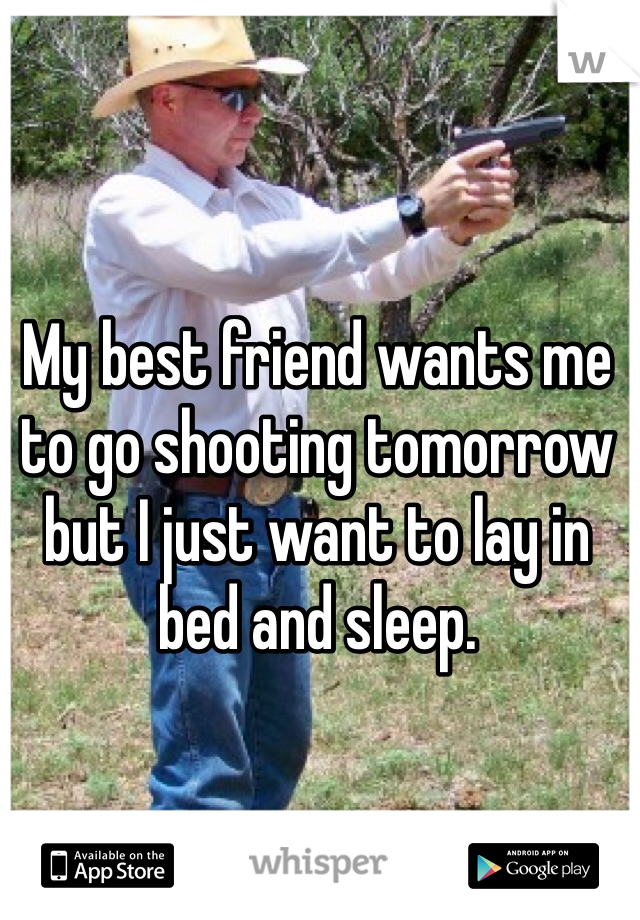My best friend wants me to go shooting tomorrow but I just want to lay in bed and sleep.