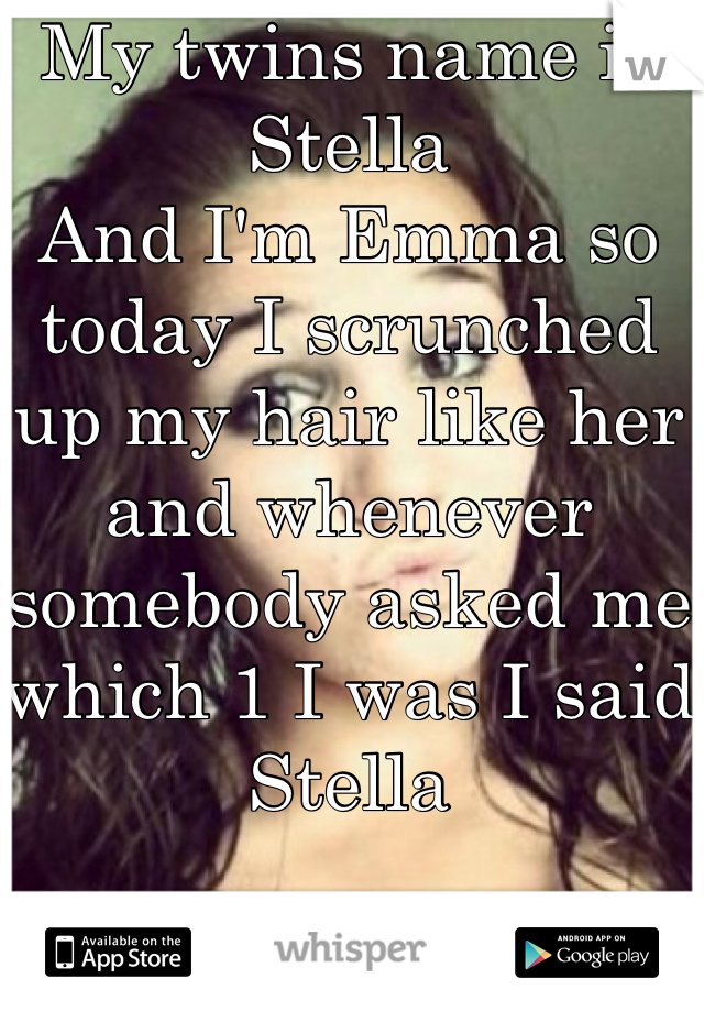 My twins name is Stella And I'm Emma so today I scrunched up my hair like her and whenever somebody asked me which 1 I was I said Stella