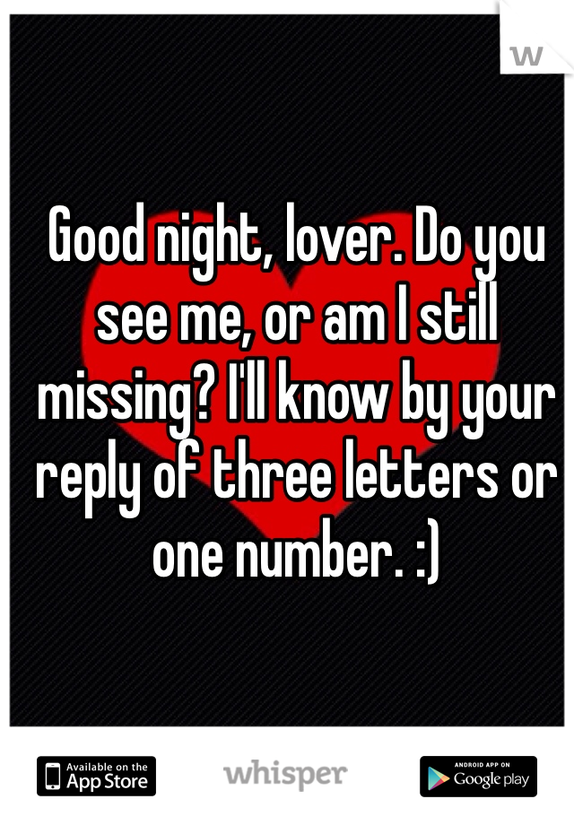 Good night, lover. Do you see me, or am I still missing? I'll know by your reply of three letters or one number. :)