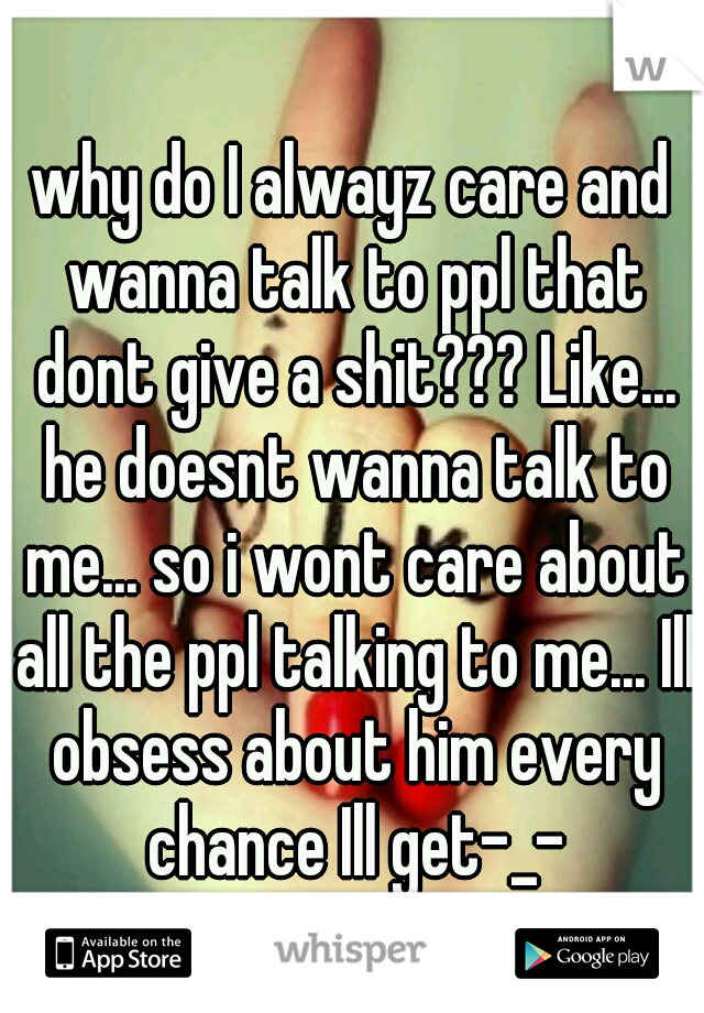 why do I alwayz care and wanna talk to ppl that dont give a shit??? Like... he doesnt wanna talk to me... so i wont care about all the ppl talking to me... Ill obsess about him every chance Ill get-_-