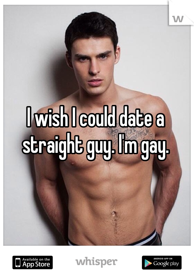 I wish I could date a straight guy. I'm gay.
