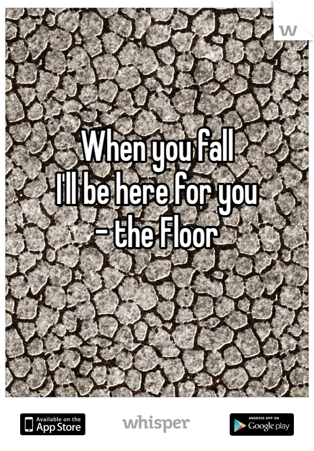 When you fall I'll be here for you - the Floor