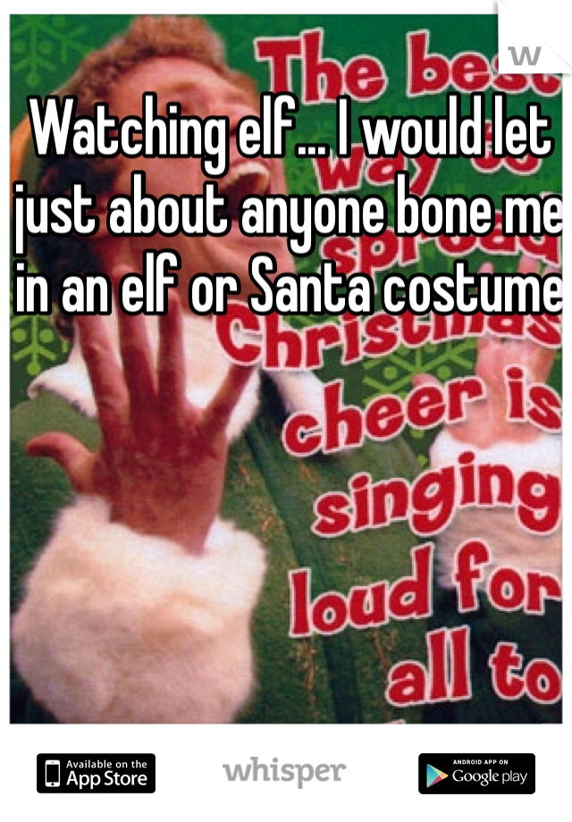 Watching elf... I would let just about anyone bone me in an elf or Santa costume