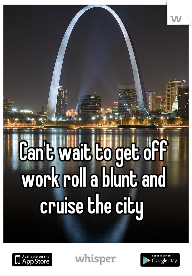 Can't wait to get off work roll a blunt and cruise the city