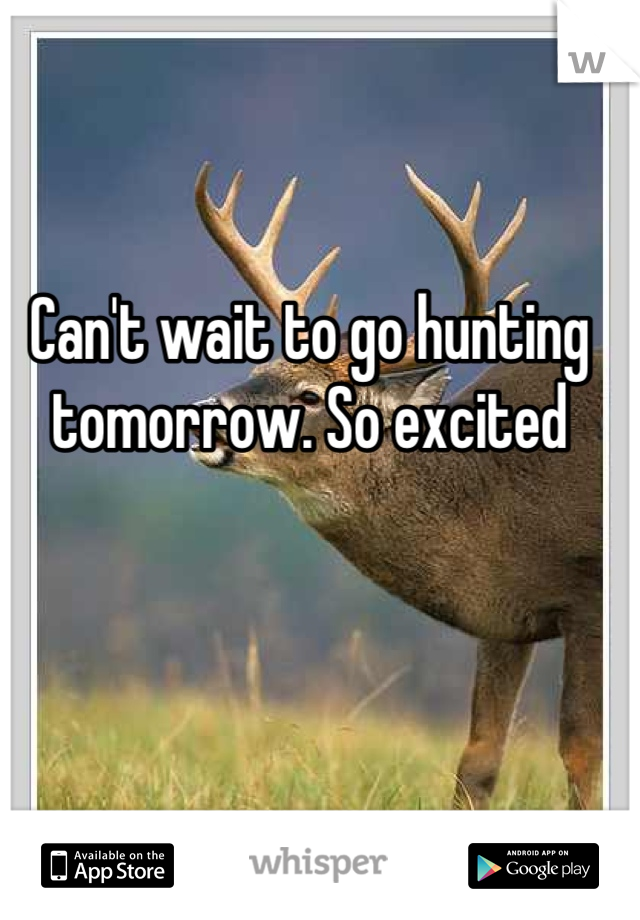 Can't wait to go hunting tomorrow. So excited