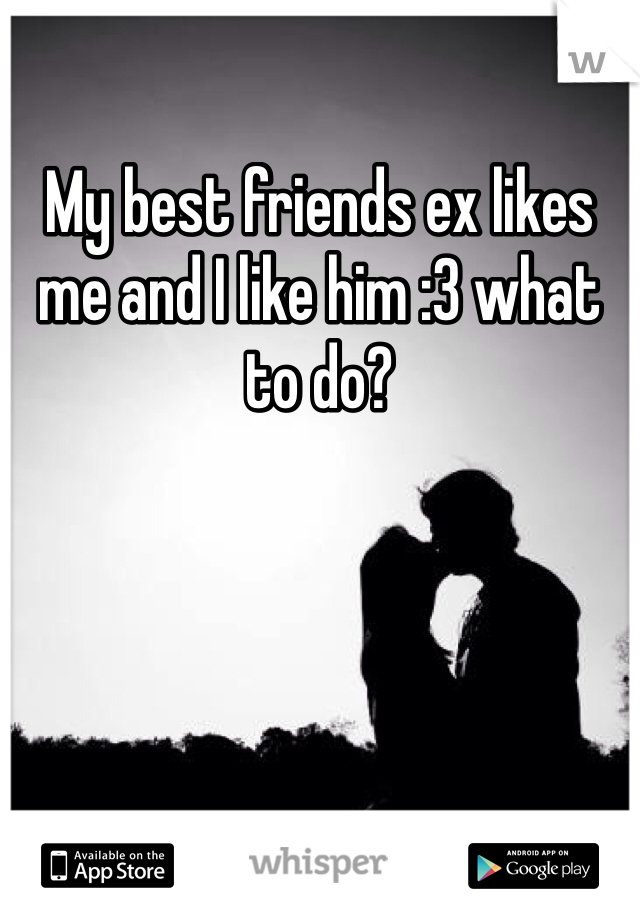My best friends ex likes me and I like him :3 what to do?