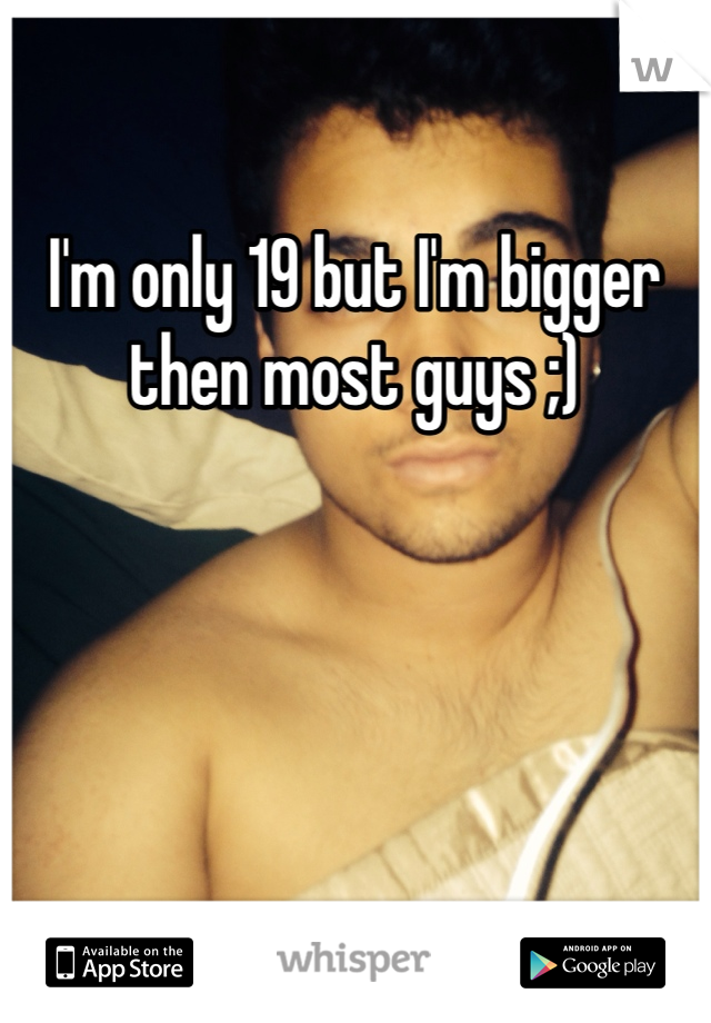 I'm only 19 but I'm bigger then most guys ;)
