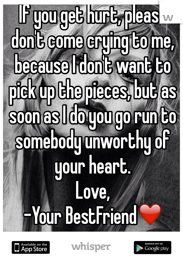 If you get hurt, please don't come crying to me, because I don't want to pick up the pieces, but as soon as I do you go run to somebody unworthy of your heart.  Love, -Your BestFriend❤️