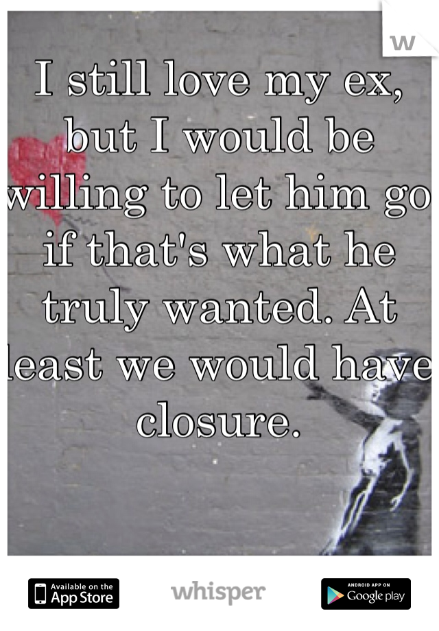 I still love my ex, but I would be willing to let him go if that's what he truly wanted. At least we would have closure.