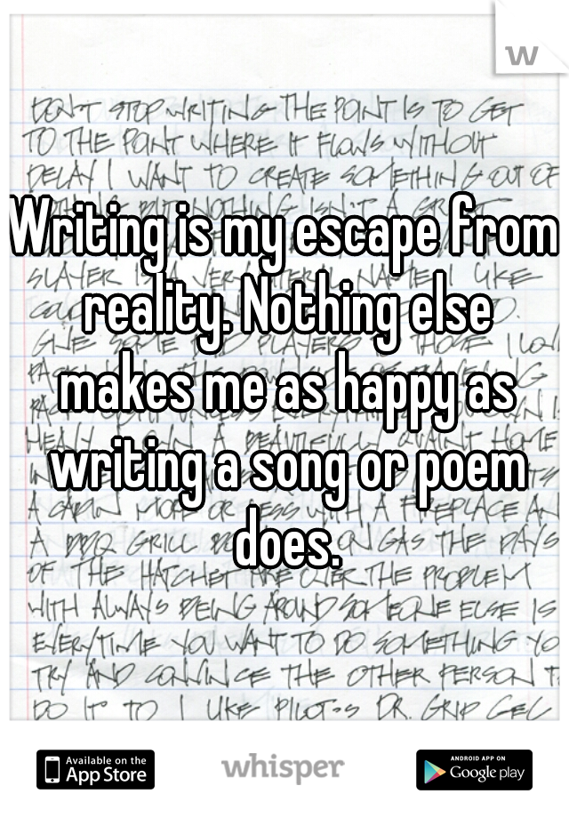 Writing is my escape from reality. Nothing else makes me as happy as writing a song or poem does.
