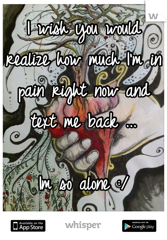I wish you would realize how much I'm in pain right now and text me back ...  Im so alone :/