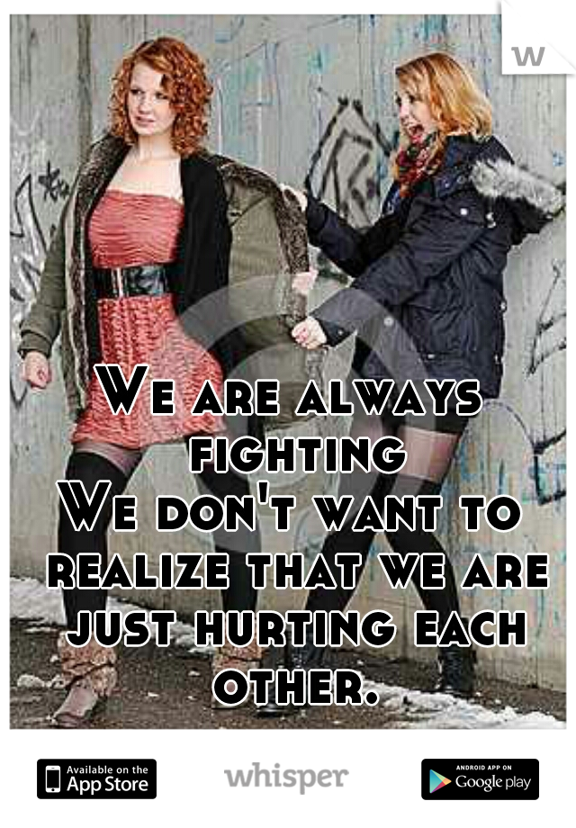 We are always fighting.  We don't want to realize that we are just hurting each other.