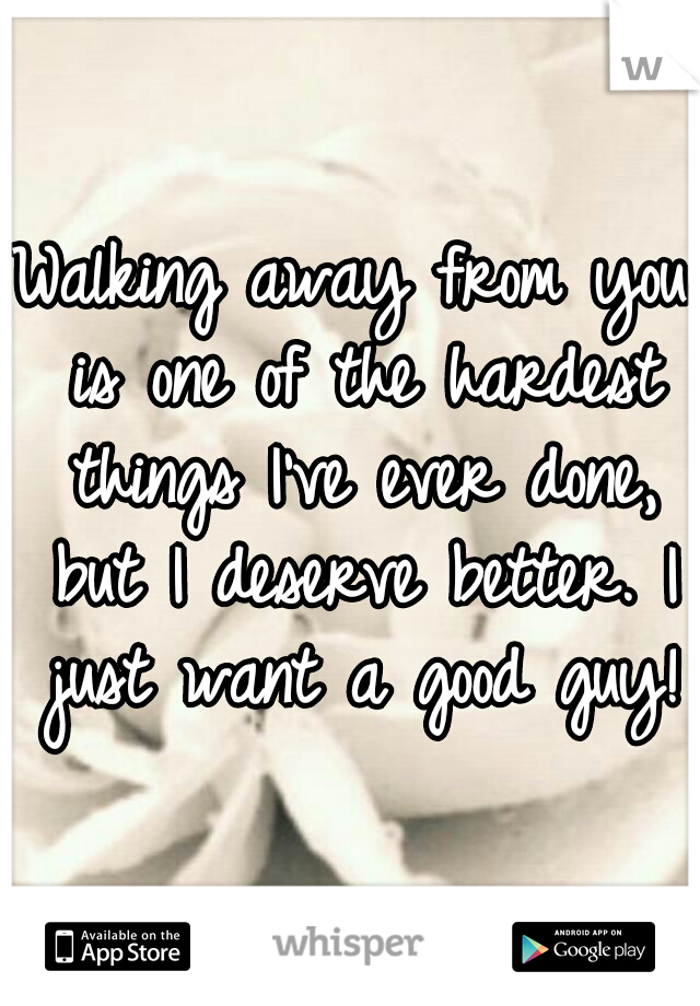 Walking away from you is one of the hardest things I've ever done, but I deserve better. I just want a good guy!