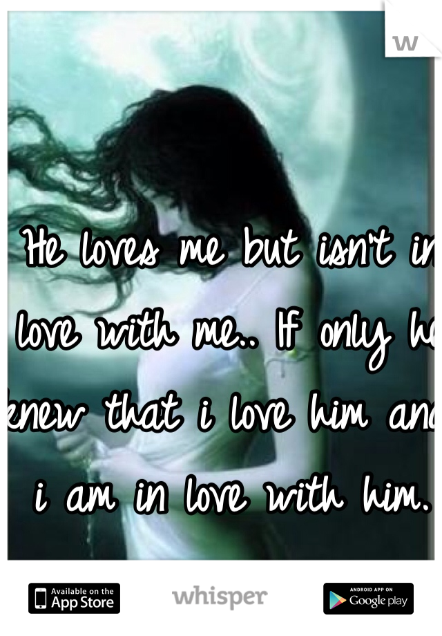 He loves me but isn't in love with me.. If only he knew that i love him and i am in love with him.