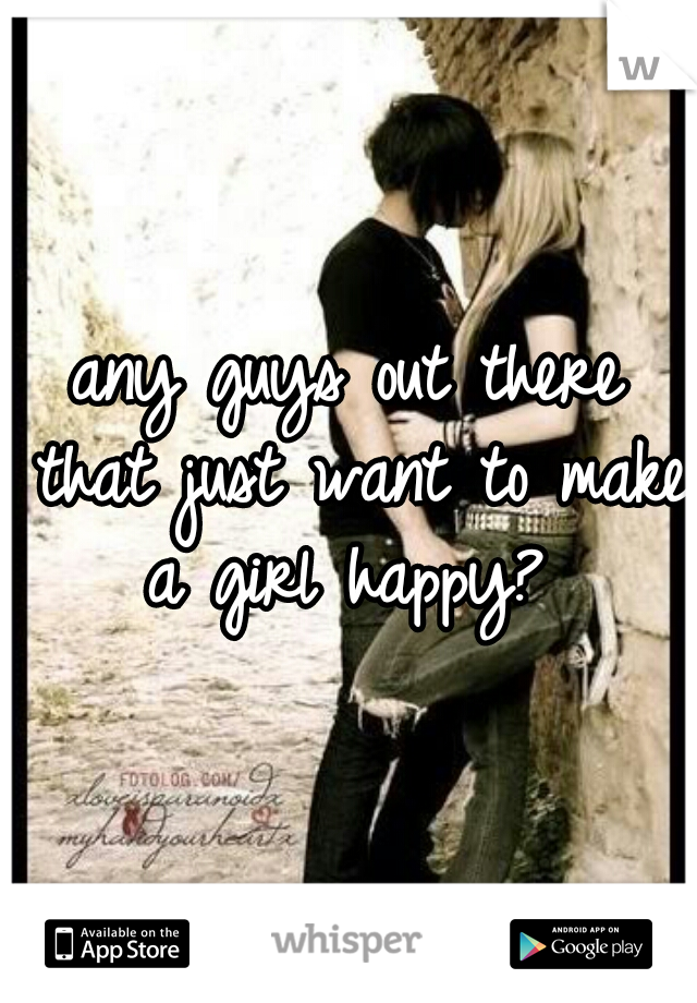 any guys out there that just want to make a girl happy?