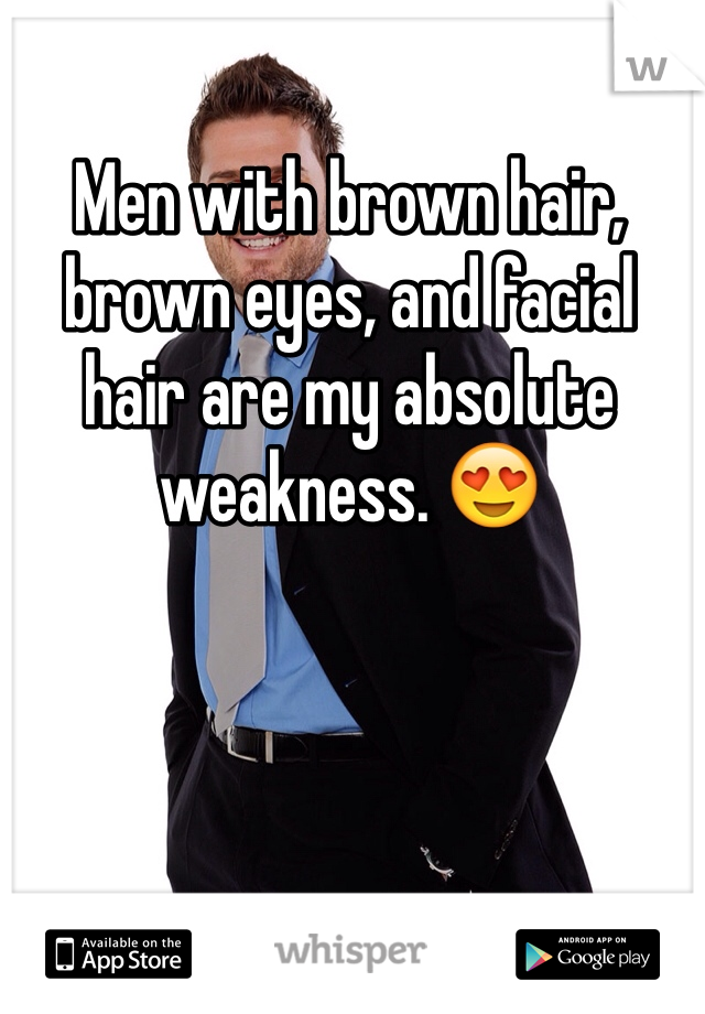 Men with brown hair, brown eyes, and facial hair are my absolute weakness. 😍