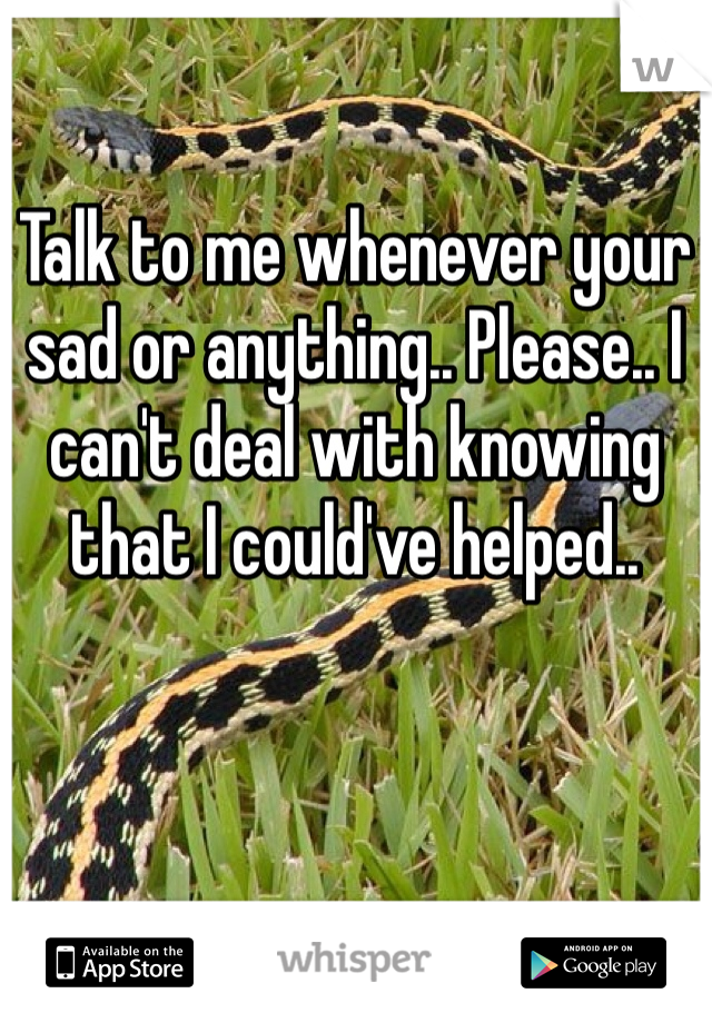 Talk to me whenever your sad or anything.. Please.. I can't deal with knowing that I could've helped..